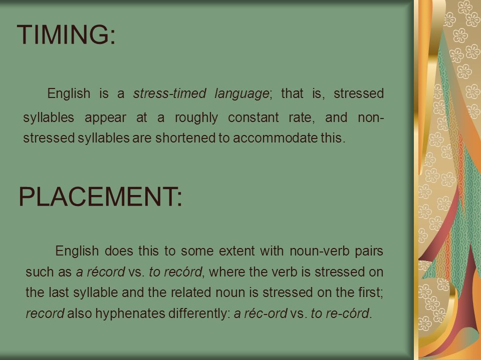 TIMING: English is a stress-timed language; that is, stressed syllables appear at a roughly constant rate, and non- stressed syllables are shortened t