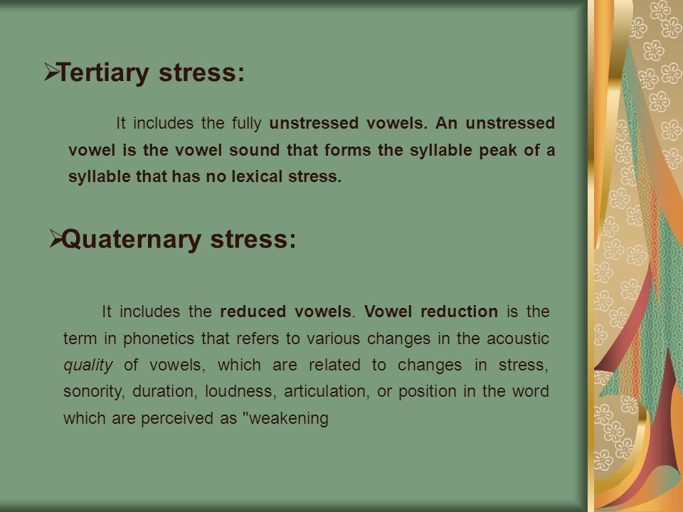 Tertiary stress: It includes the fully unstressed vowels. An unstressed vowel is the vowel sound that forms the syllable peak of a syllable that has n