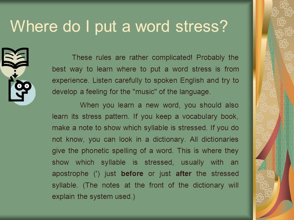 Where do I put a word stress? These rules are rather complicated! Probably the best way to learn where to put a word stress is from experience. Listen