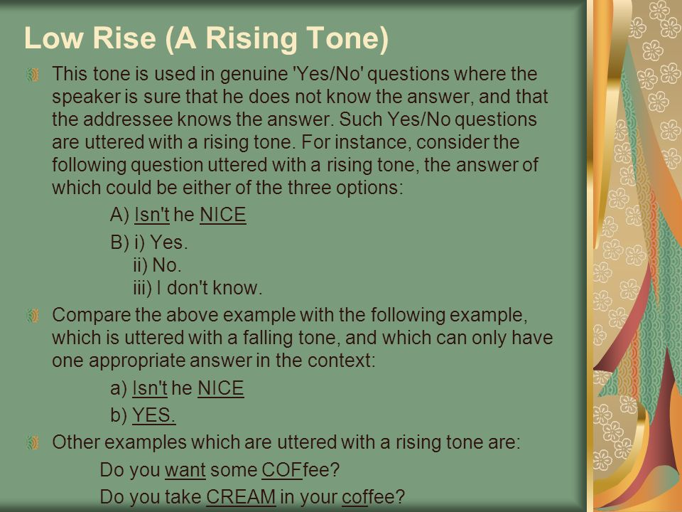 Low Rise (A Rising Tone) This tone is used in genuine 'Yes/No' questions where the speaker is sure that he does not know the answer, and that the addr