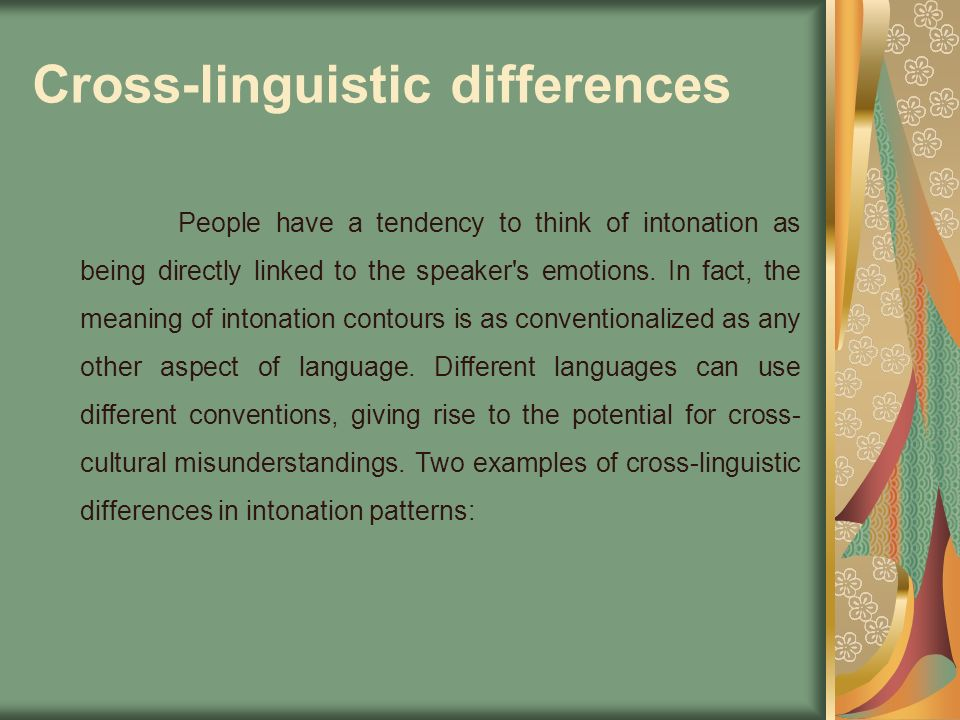 Cross-linguistic differences People have a tendency to think of intonation as being directly linked to the speaker's emotions. In fact, the meaning of
