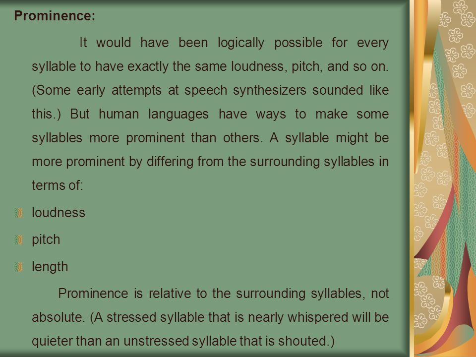 Prominence: It would have been logically possible for every syllable to have exactly the same loudness, pitch, and so on. (Some early attempts at spee