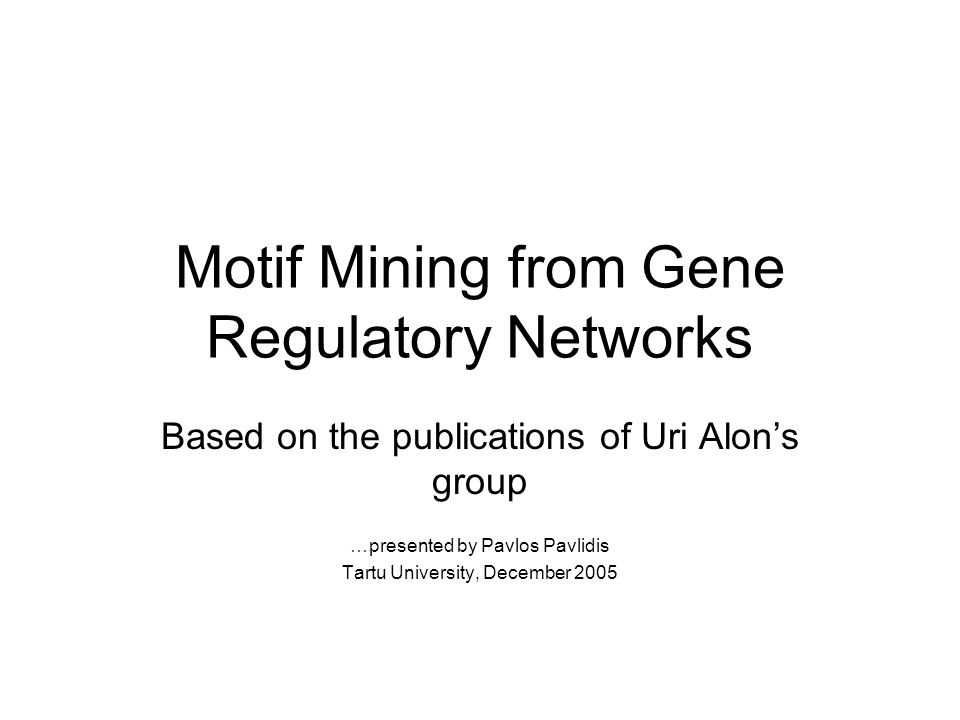 Motif Mining from Gene Regulatory Networks Based on the publications of Uri Alons group …presented by Pavlos Pavlidis Tartu University, December 2005
