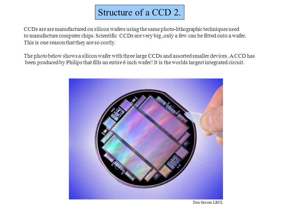 Structure of a CCD 2. CCDs are are manufactured on silicon wafers using the same photo-lithographic techniques used to manufacture computer chips. Sci