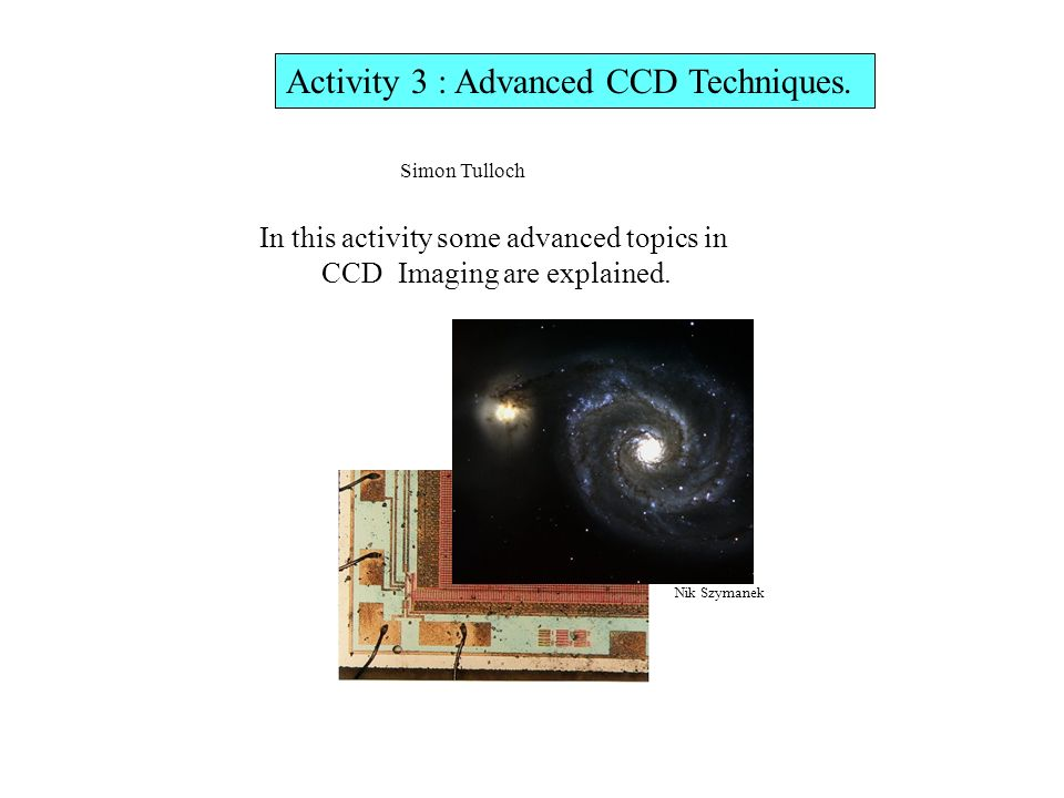 Activity 3 : Advanced CCD Techniques. In this activity some advanced topics in CCD Imaging are explained. Simon Tulloch Nik Szymanek