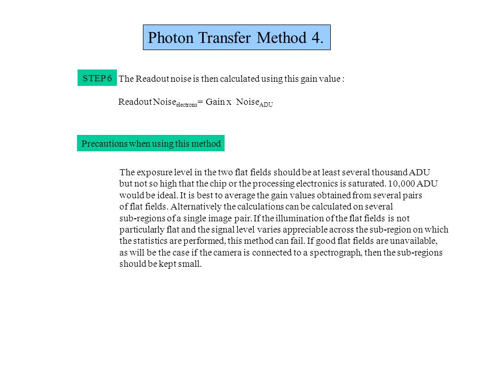 Photon Transfer Method 4. STEP 6 The Readout noise is then calculated using this gain value : Readout Noise electrons = Gain x Noise ADU Precautions w