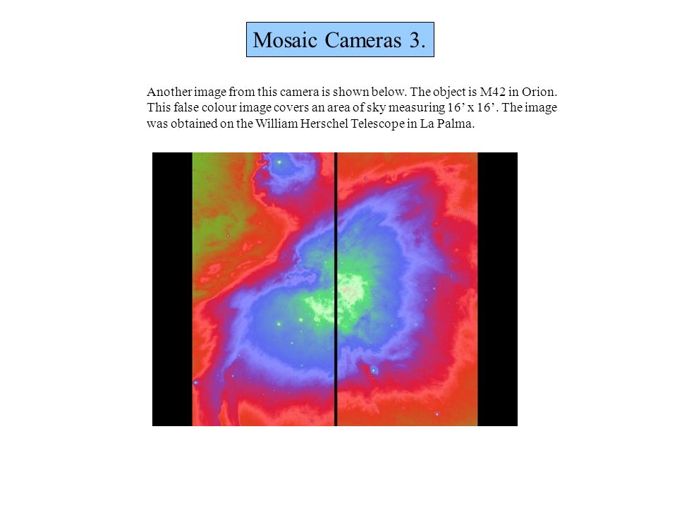 Mosaic Cameras 3. Another image from this camera is shown below. The object is M42 in Orion. This false colour image covers an area of sky measuring 1
