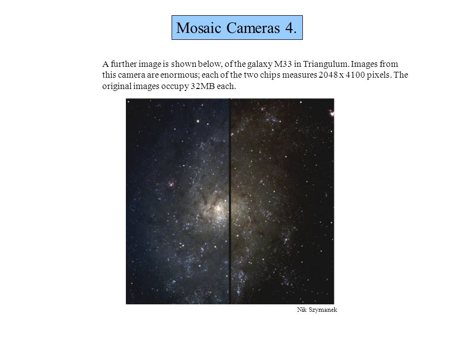 Mosaic Cameras 4. A further image is shown below, of the galaxy M33 in Triangulum. Images from this camera are enormous; each of the two chips measure