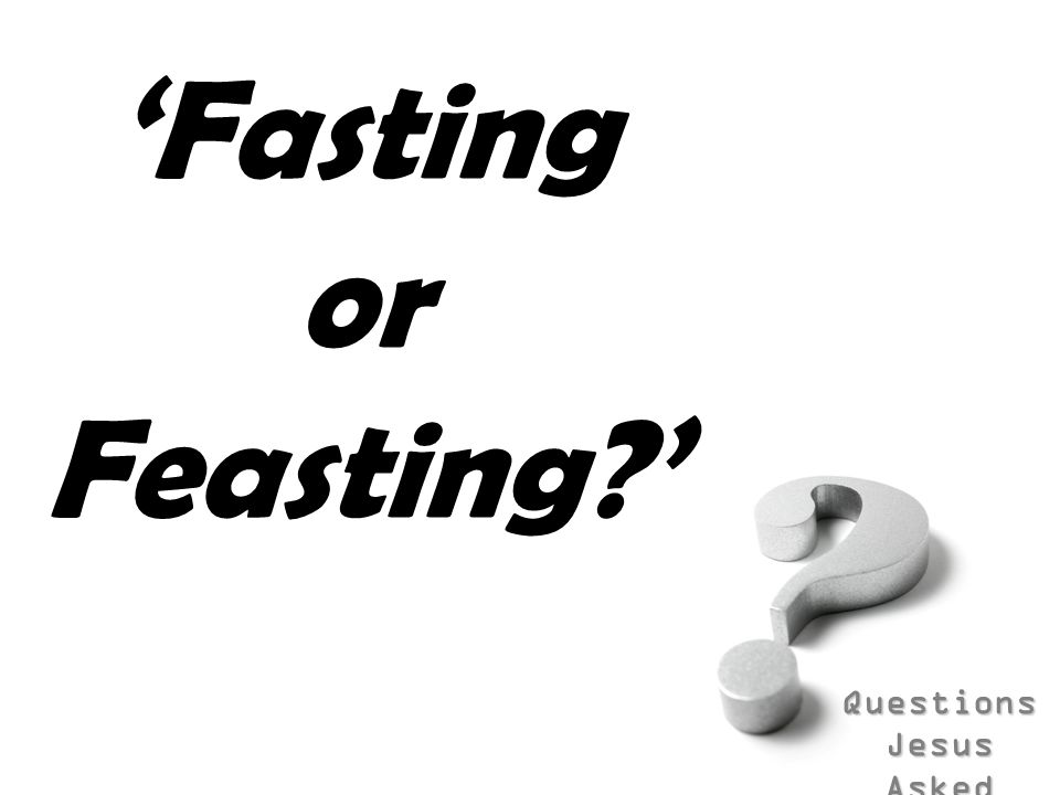 Questions Jesus Asked Luke 5:33-39 (NIV) Jesus Questioned About Fasting They said to him, John s disciples often fast and pray, and so do the disciples of the Pharisees, but yours go on eating and drinking. Jesus answered, Can you make the guests of the bridegroom fast while he is with them.