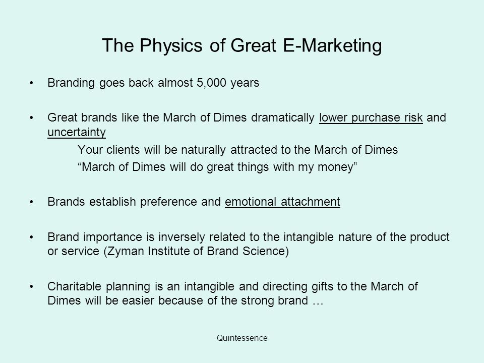 Quintessence The Physics of Great E-Marketing Branding goes back almost 5,000 years Great brands like the March of Dimes dramatically lower purchase risk and uncertainty Your clients will be naturally attracted to the March of Dimes March of Dimes will do great things with my money Brands establish preference and emotional attachment Brand importance is inversely related to the intangible nature of the product or service (Zyman Institute of Brand Science) Charitable planning is an intangible and directing gifts to the March of Dimes will be easier because of the strong brand …