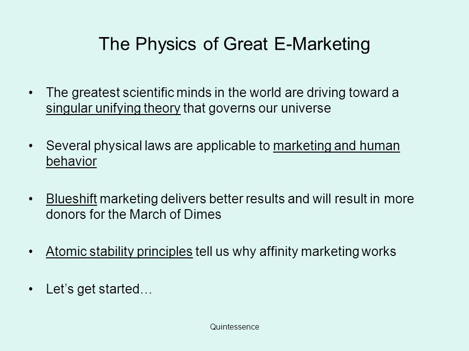 Quintessence The Physics of Great E-Marketing The greatest scientific minds in the world are driving toward a singular unifying theory that governs our universe Several physical laws are applicable to marketing and human behavior Blueshift marketing delivers better results and will result in more donors for the March of Dimes Atomic stability principles tell us why affinity marketing works Lets get started…