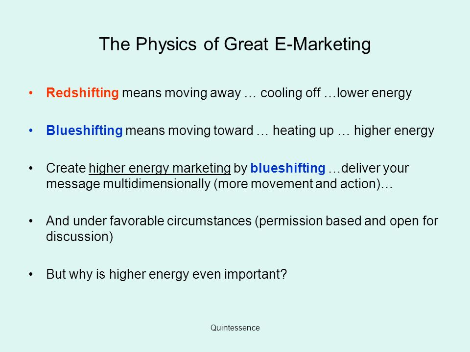 Quintessence The Physics of Great E-Marketing Redshifting means moving away … cooling off …lower energy Blueshifting means moving toward … heating up … higher energy Create higher energy marketing by blueshifting …deliver your message multidimensionally (more movement and action)… And under favorable circumstances (permission based and open for discussion) But why is higher energy even important