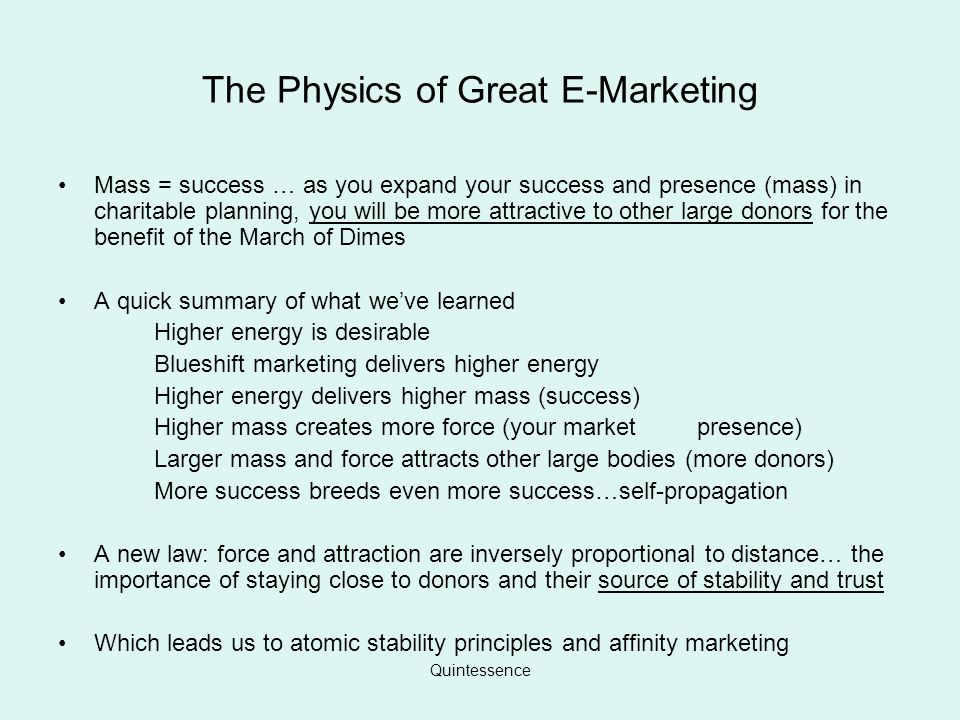 Quintessence The Physics of Great E-Marketing Mass = success … as you expand your success and presence (mass) in charitable planning, you will be more attractive to other large donors for the benefit of the March of Dimes A quick summary of what weve learned Higher energy is desirable Blueshift marketing delivers higher energy Higher energy delivers higher mass (success) Higher mass creates more force (your market presence) Larger mass and force attracts other large bodies (more donors) More success breeds even more success…self-propagation A new law: force and attraction are inversely proportional to distance… the importance of staying close to donors and their source of stability and trust Which leads us to atomic stability principles and affinity marketing