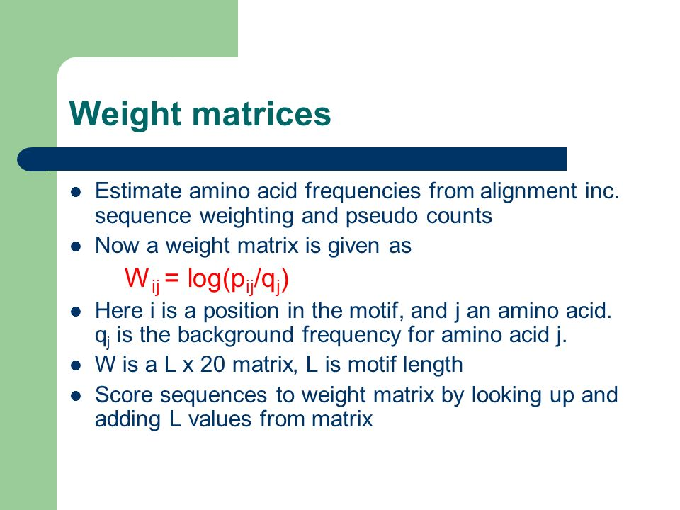 Weight matrices Estimate amino acid frequencies from alignment inc. sequence weighting and pseudo counts Now a weight matrix is given as W ij = log(p