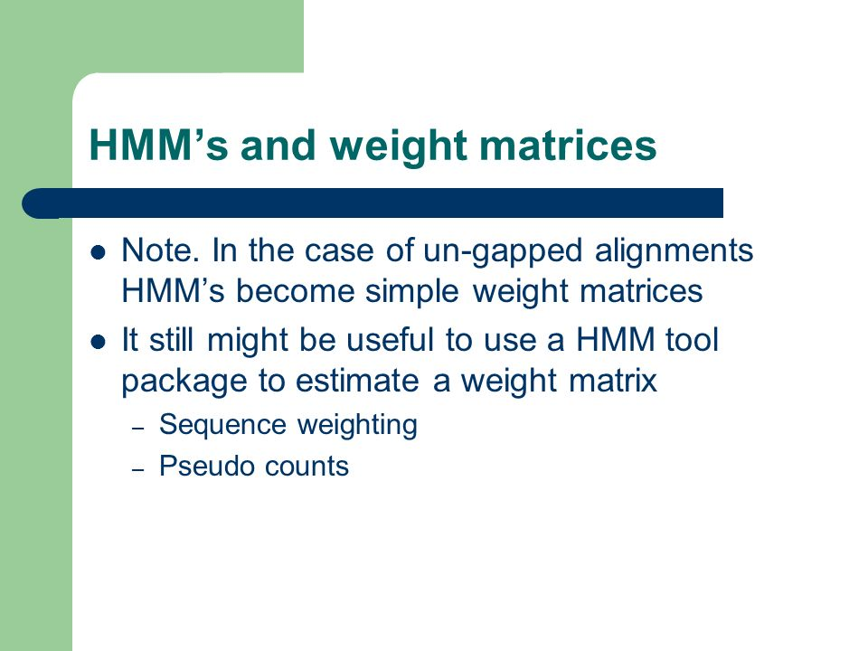 HMMs and weight matrices Note. In the case of un-gapped alignments HMMs become simple weight matrices It still might be useful to use a HMM tool packa