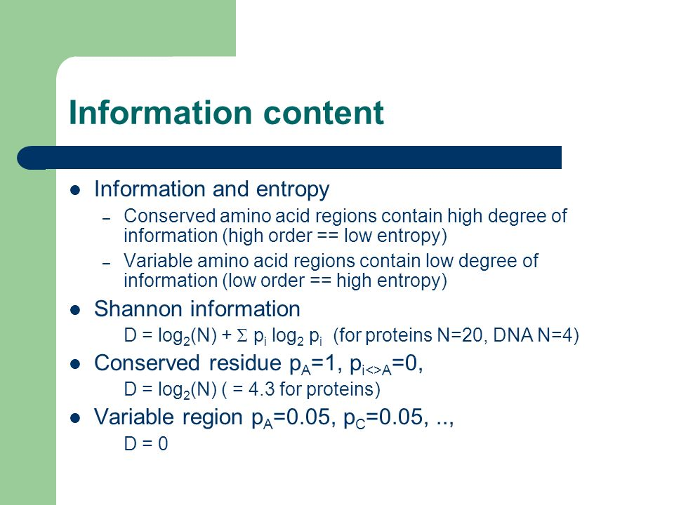 Information content Information and entropy – Conserved amino acid regions contain high degree of information (high order == low entropy) – Variable a