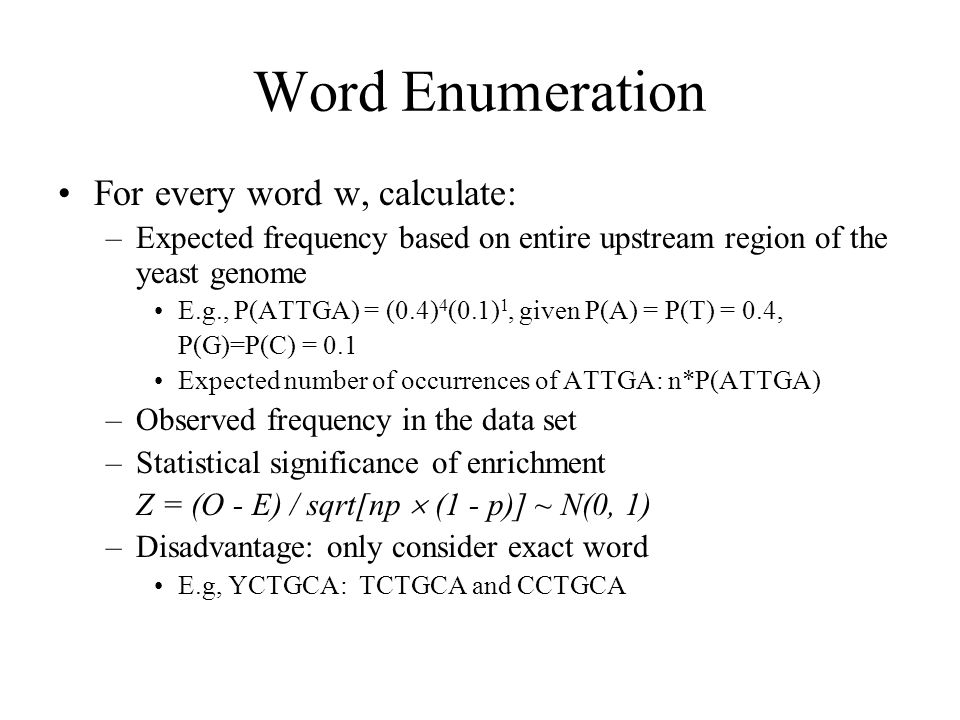Word Enumeration For every word w, calculate: –Expected frequency based on entire upstream region of the yeast genome E.g., P(ATTGA) = (0.4) 4 (0.1) 1