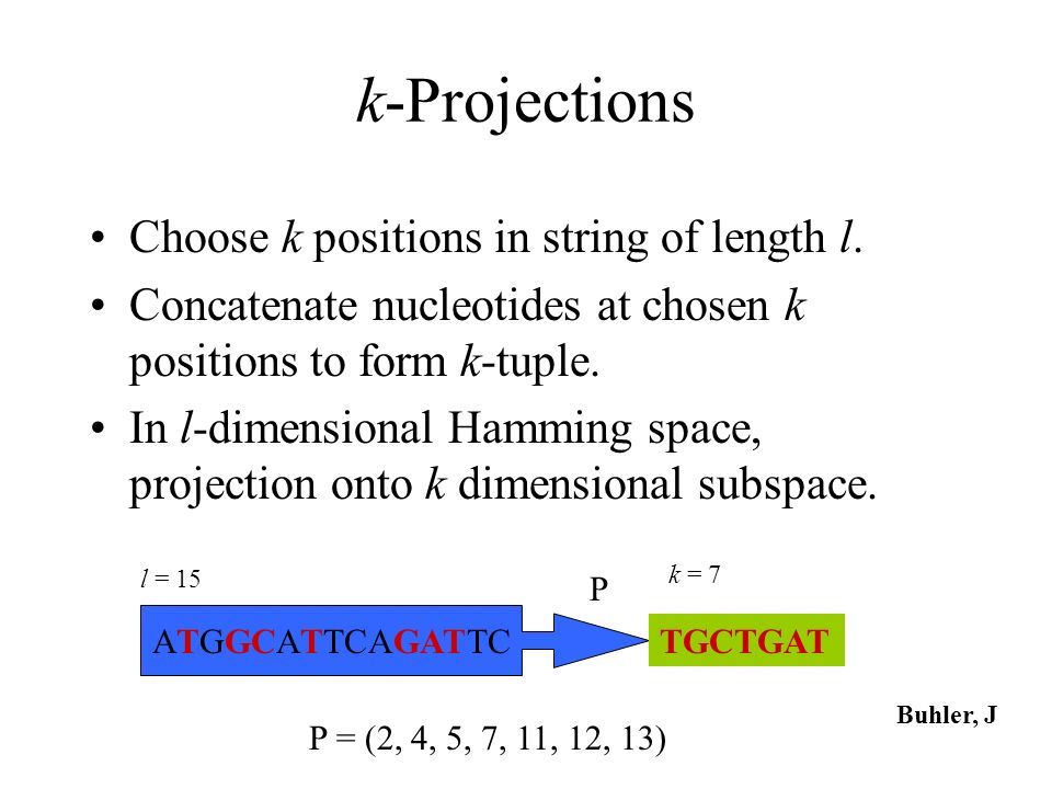 k-Projections Choose k positions in string of length l. Concatenate nucleotides at chosen k positions to form k-tuple. In l-dimensional Hamming space,