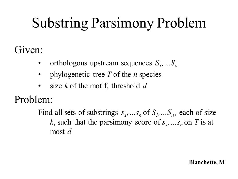 Substring Parsimony Problem Given: orthologous upstream sequences S 1,…S n phylogenetic tree T of the n species size k of the motif, threshold d Probl