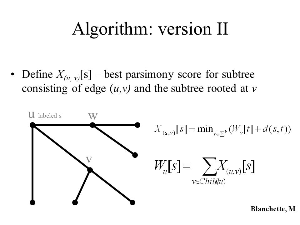 Algorithm: version II Define X (u, v) [s] – best parsimony score for subtree consisting of edge (u,v) and the subtree rooted at v u labeled s v w Blan