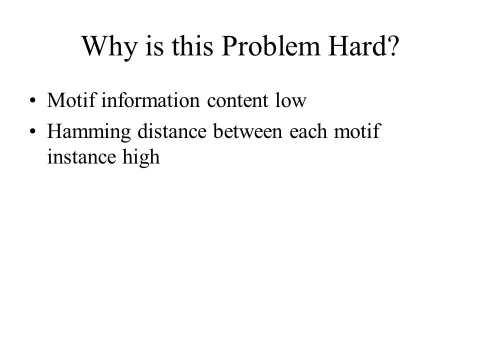 Why is this Problem Hard? Motif information content low Hamming distance between each motif instance high