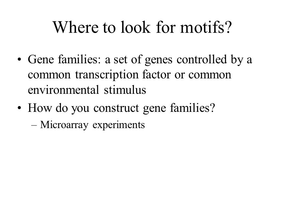 Where to look for motifs? Gene families: a set of genes controlled by a common transcription factor or common environmental stimulus How do you constr