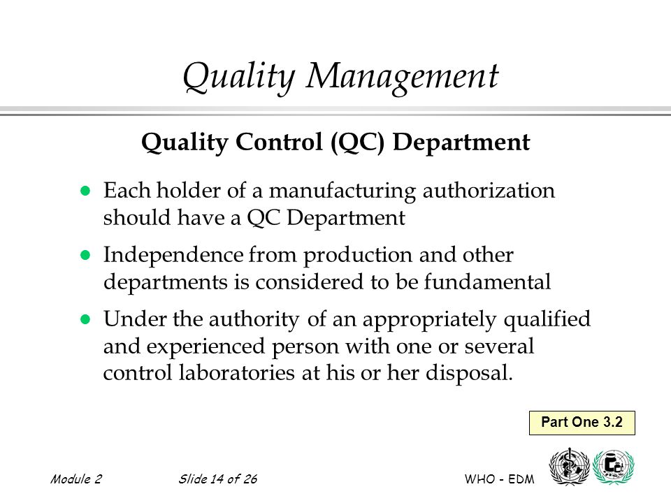 Module 2Slide 14 of 26 WHO - EDM Part One 3.2 Quality Management Quality Control (QC) Department l Each holder of a manufacturing authorization should