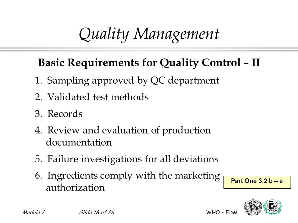 Module 2Slide 18 of 26 WHO - EDM Part One 3.2 b – e Quality Management Basic Requirements for Quality Control – II 1. Sampling approved by QC departme