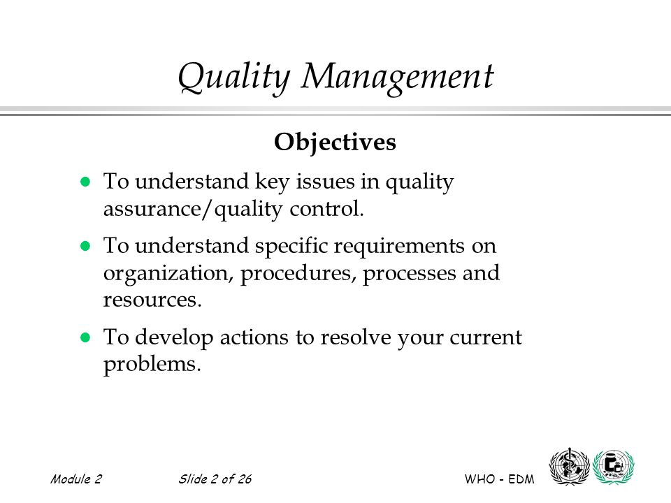 Module 2Slide 2 of 26 WHO - EDM Quality Management Objectives l To understand key issues in quality assurance/quality control. l To understand specifi