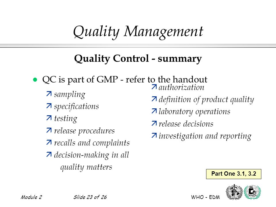 Module 2Slide 23 of 26 WHO - EDM Part One 3.1, 3.2 Quality Management Quality Control - summary l QC is part of GMP - refer to the handout ä sampling