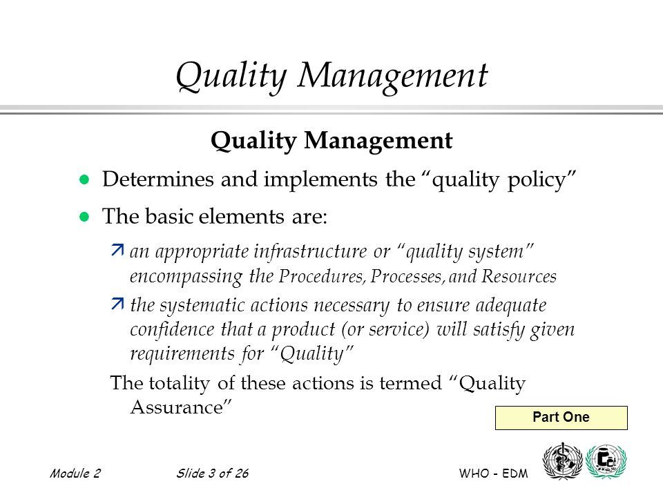 Module 2Slide 3 of 26 WHO - EDM Part One Quality Management l Determines and implements the quality policy l The basic elements are: ä an appropriate