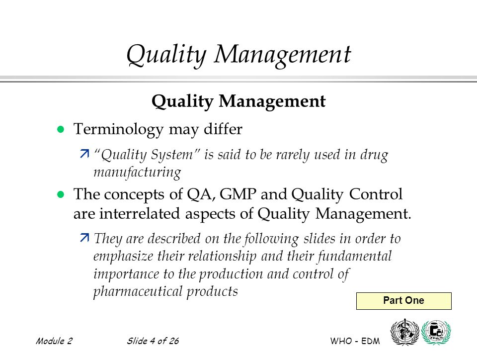 Module 2Slide 4 of 26 WHO - EDM Part One Quality Management l Terminology may differ ä Quality System is said to be rarely used in drug manufacturing