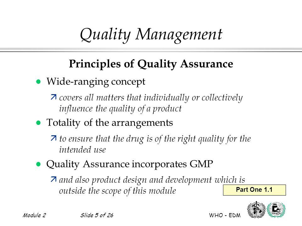 Module 2Slide 6 of 26 WHO - EDM Part One 1.2 a-j Quality Management Requirements for QA Systems – I 1.Ensure products are developed correctly 2.Identify managerial responsibilities 3.Provide SOPs for production and control 4.Organize supply and use of correct starting materials 5.Define controls for all stages of manufacture and packaging