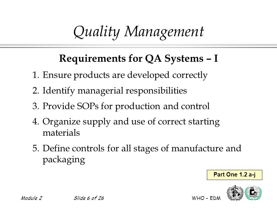Module 2Slide 6 of 26 WHO - EDM Part One 1.2 a-j Quality Management Requirements for QA Systems – I 1.Ensure products are developed correctly 2.Identi
