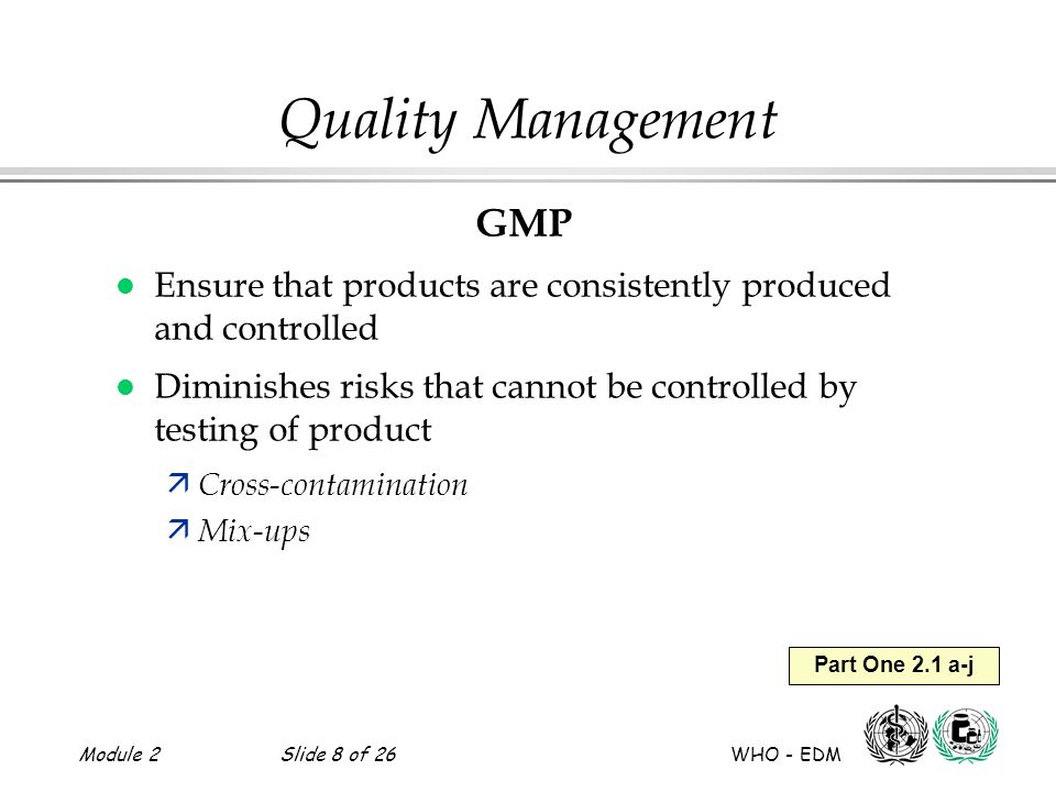 Module 2Slide 8 of 26 WHO - EDM Part One 2.1 a-j Quality Management GMP l Ensure that products are consistently produced and controlled l Diminishes r