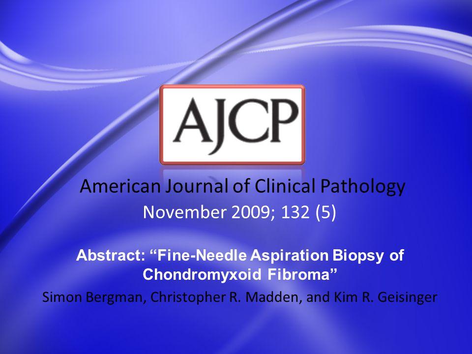 November 2009; 132 (5) American Journal of Clinical Pathology Abstract: Fine-Needle Aspiration Biopsy of Chondromyxoid Fibroma Simon Bergman, Christop