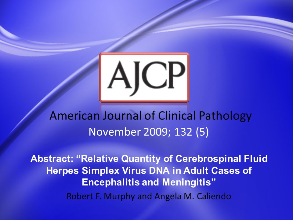 November 2009; 132 (5) American Journal of Clinical Pathology Abstract: Relative Quantity of Cerebrospinal Fluid Herpes Simplex Virus DNA in Adult Cas