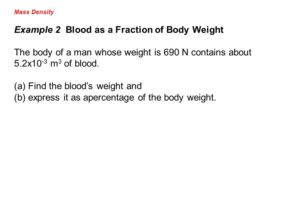 Mass Density Example 2 Blood as a Fraction of Body Weight The body of a man whose weight is 690 N contains about 5.2x10 -3 m 3 of blood. (a)Find the b
