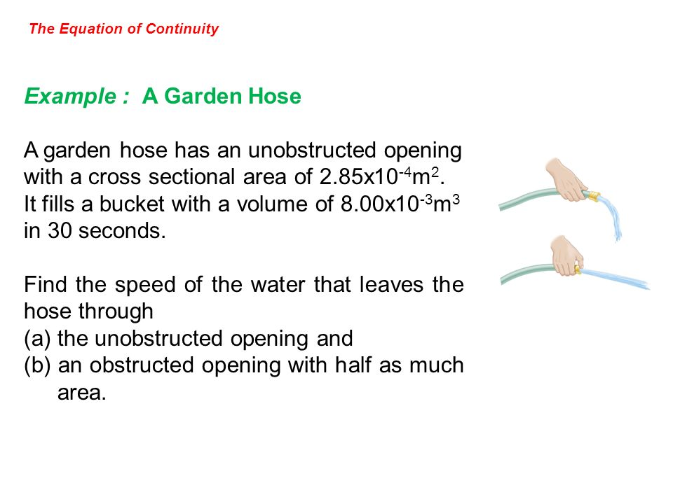 The Equation of Continuity Example : A Garden Hose A garden hose has an unobstructed opening with a cross sectional area of 2.85x10 -4 m 2. It fills a
