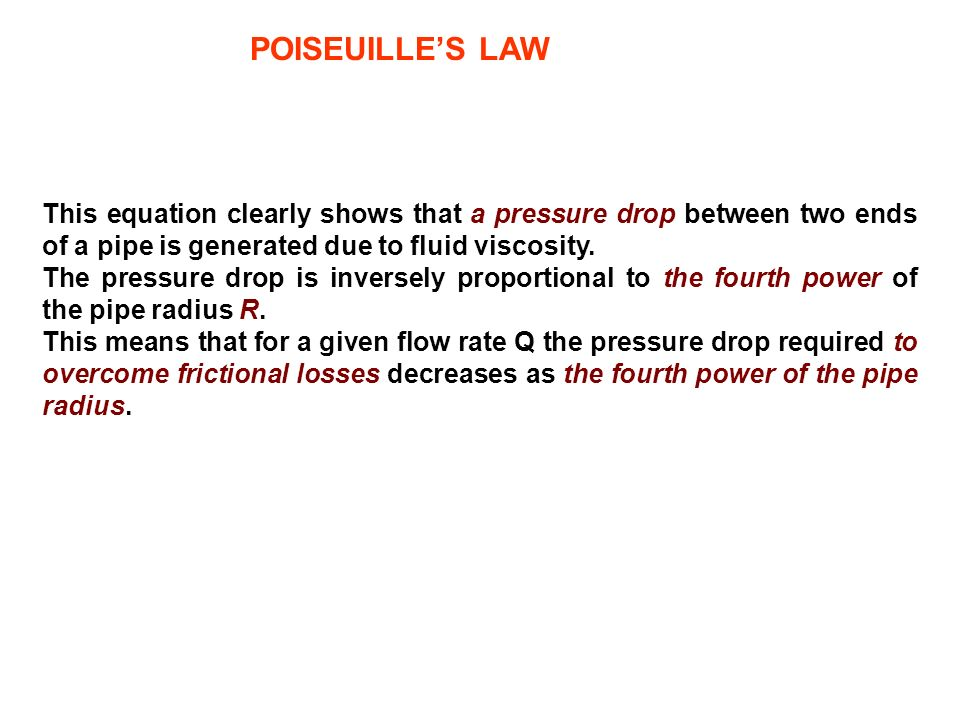 POISEUILLES LAW This equation clearly shows that a pressure drop between two ends of a pipe is generated due to fluid viscosity. The pressure drop is