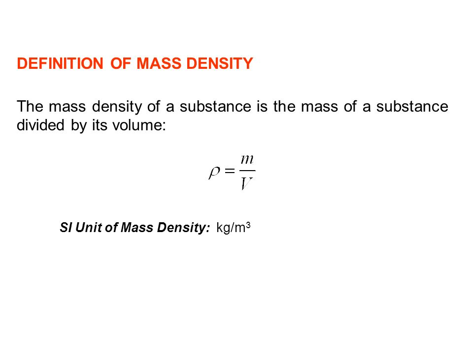 The mass density of a substance is the mass of a substance divided by its volume: SI Unit of Mass Density: kg/m 3 DEFINITION OF MASS DENSITY