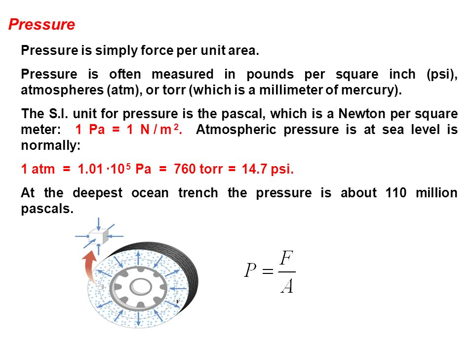 Pressure Pressure is simply force per unit area. Pressure is often measured in pounds per square inch (psi), atmospheres (atm), or torr (which is a mi