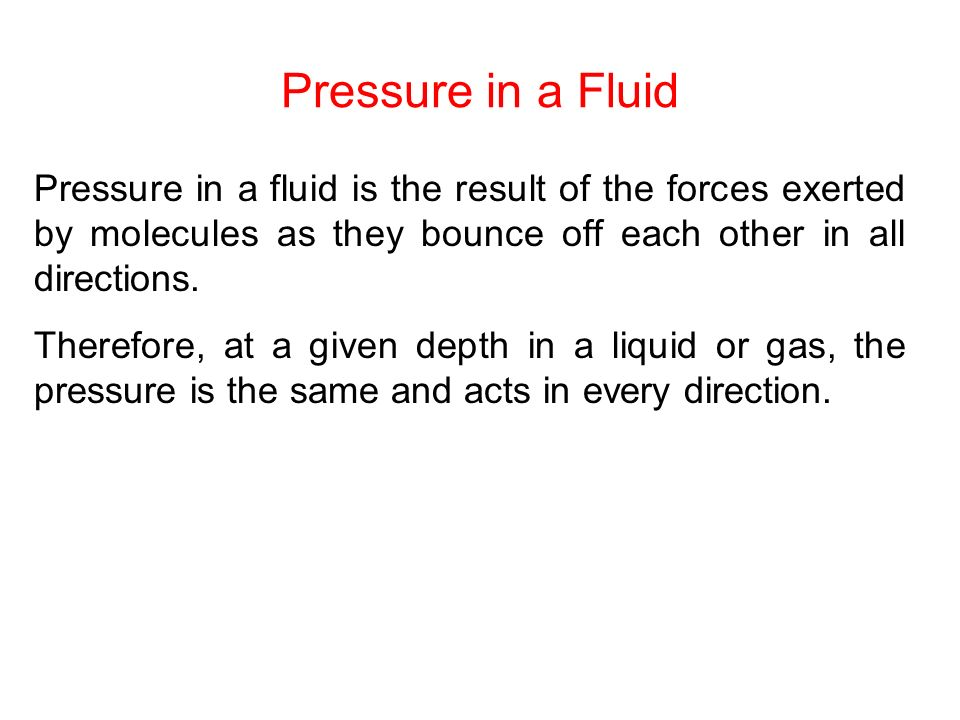 Pressure in a Fluid Pressure in a fluid is the result of the forces exerted by molecules as they bounce off each other in all directions. Therefore, a