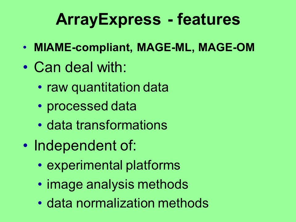 ArrayExpress - features MIAME-compliant, MAGE-ML, MAGE-OM Can deal with: raw quantitation data processed data data transformations Independent of: exp