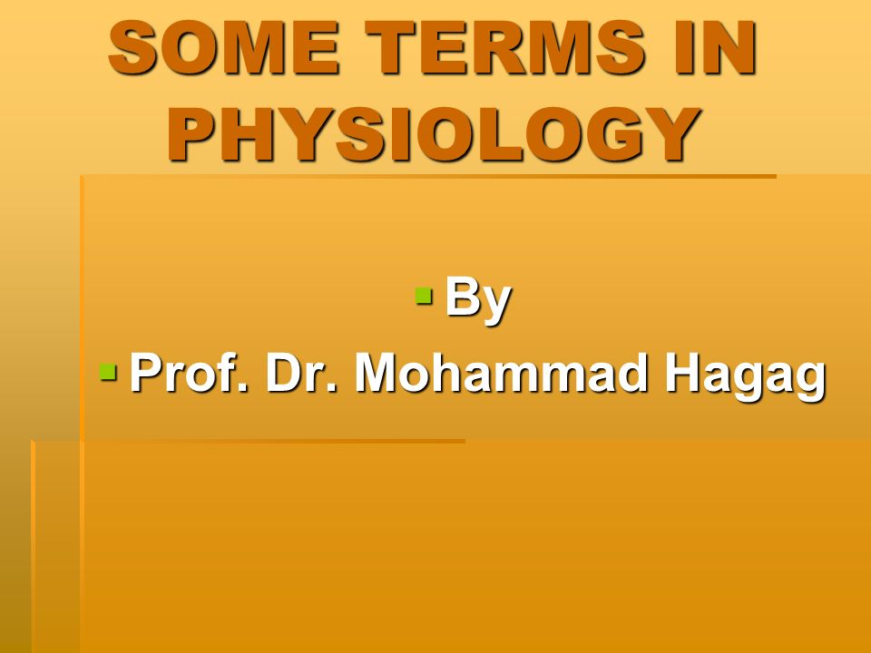 SOME TERMS IN PHYSIOLOGY By By Prof. Dr. Mohammad Hagag Prof. Dr. Mohammad Hagag