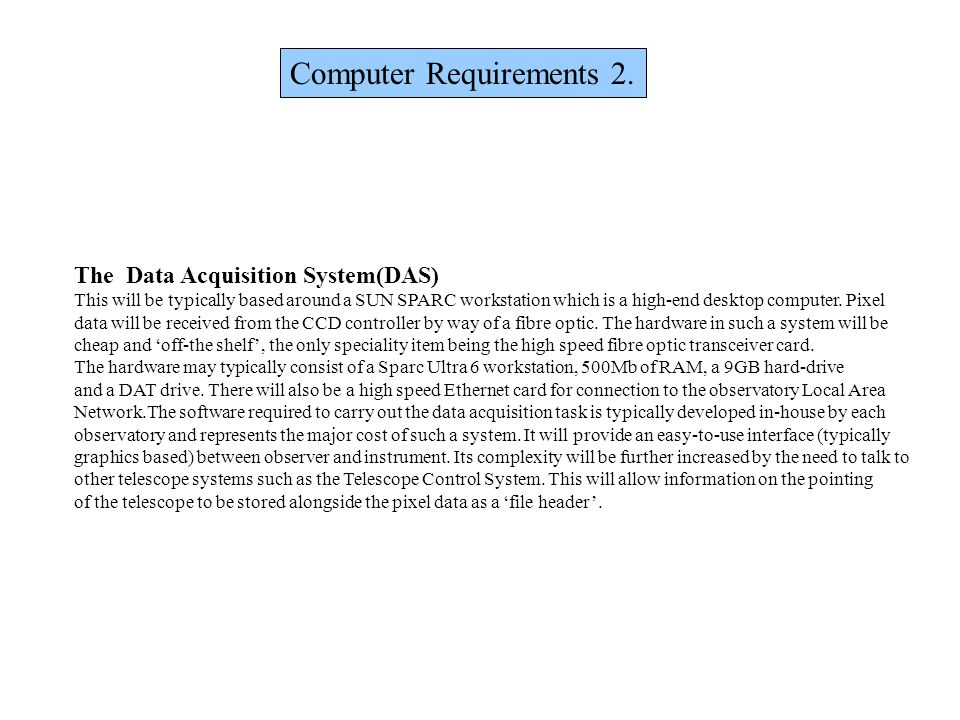 Computer Requirements 2. The Data Acquisition System(DAS) This will be typically based around a SUN SPARC workstation which is a high-end desktop comp