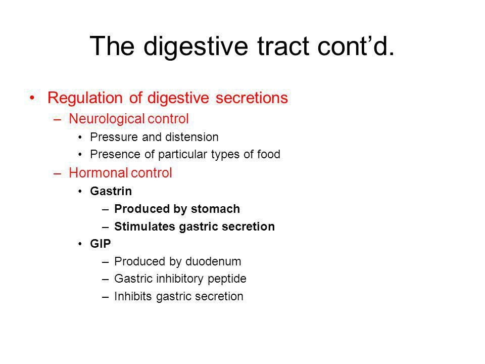 The digestive tract contd. Regulation of digestive secretions –Neurological control Pressure and distension Presence of particular types of food –Horm