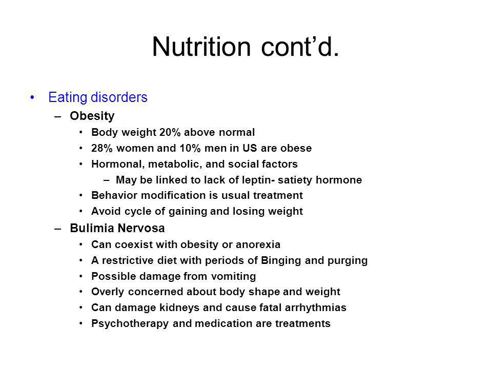 Nutrition contd. Eating disorders –Obesity Body weight 20% above normal 28% women and 10% men in US are obese Hormonal, metabolic, and social factors