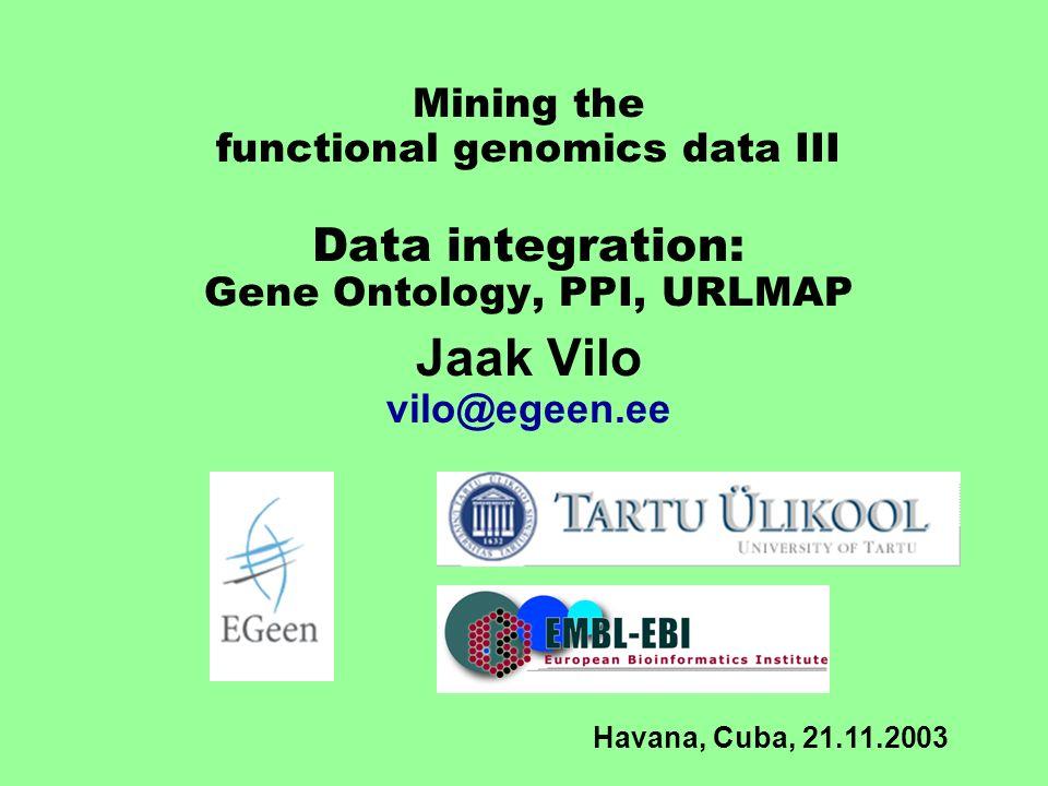 Mining the functional genomics data III Data integration: Gene Ontology, PPI, URLMAP Jaak Vilo vilo@egeen.ee Havana, Cuba, 21.11.2003