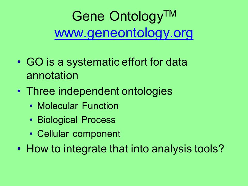 Gene Ontology TM www.geneontology.org www.geneontology.org GO is a systematic effort for data annotation Three independent ontologies Molecular Function Biological Process Cellular component How to integrate that into analysis tools